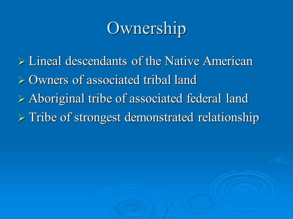 Ownership  Lineal descendants of the Native American  Owners of associated tribal land  Aboriginal tribe of associated federal land  Tribe of strongest demonstrated relationship