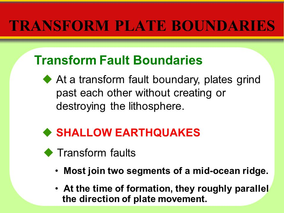 Transform Fault Boundaries TRANSFORM PLATE BOUNDARIES  At a transform fault boundary, plates grind past each other without creating or destroying the