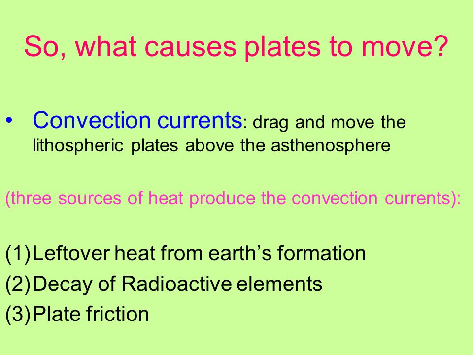 So, what causes plates to move? Convection currents : drag and move the lithospheric plates above the asthenosphere (three sources of heat produce the