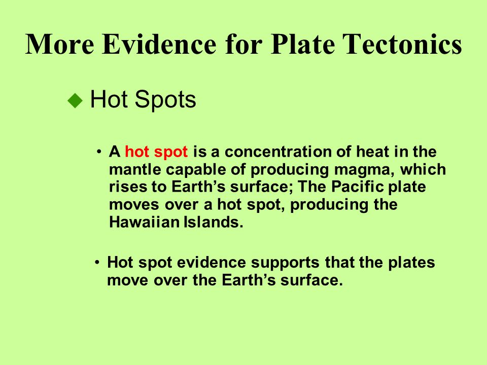 More Evidence for Plate Tectonics  Hot Spots A hot spot is a concentration of heat in the mantle capable of producing magma, which rises to Earth's s