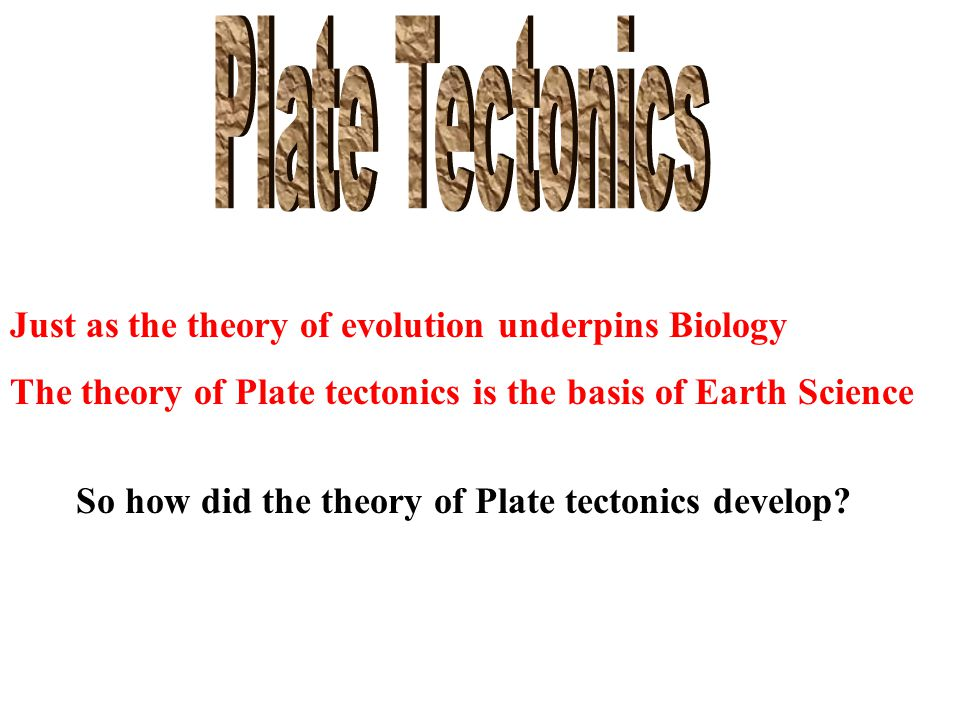 Just as the theory of evolution underpins Biology The theory of Plate tectonics is the basis of Earth Science So how did the theory of Plate tectonics