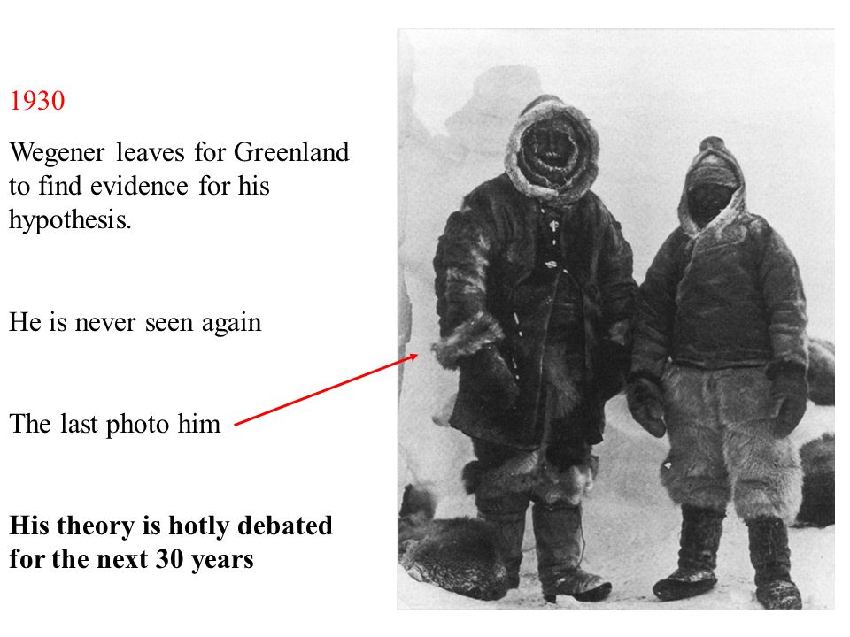 1930 Wegener leaves for Greenland to find evidence for his hypothesis. He is never seen again The last photo him His theory is hotly debated for the n
