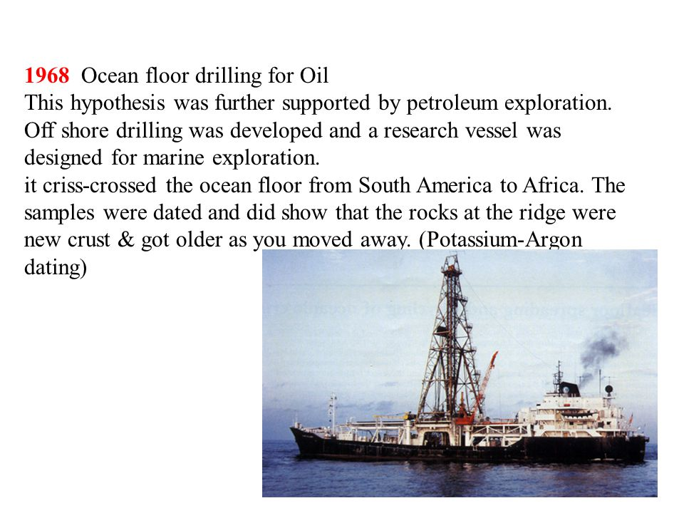 1968 Ocean floor drilling for Oil This hypothesis was further supported by petroleum exploration. Off shore drilling was developed and a research vess