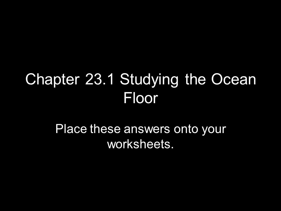 Chapter 23.1 Studying the Ocean Floor Place these answers onto your worksheets.