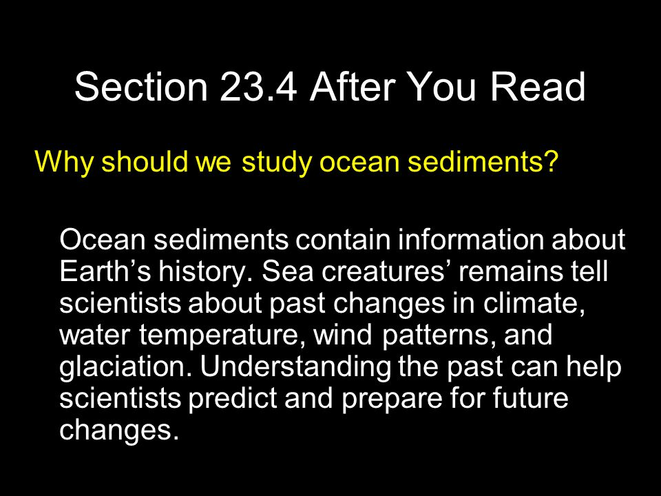 Section 23.4 After You Read Why should we study ocean sediments? Ocean sediments contain information about Earth's history. Sea creatures' remains tel