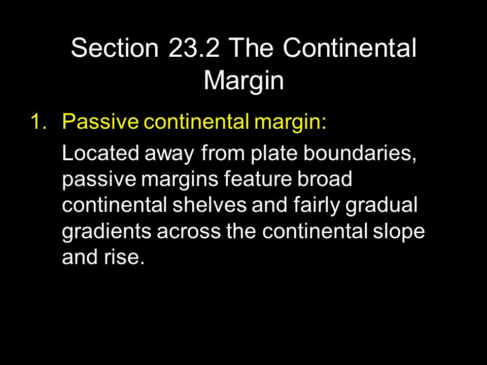 Section 23.2 The Continental Margin 1.Passive continental margin: Located away from plate boundaries, passive margins feature broad continental shelve