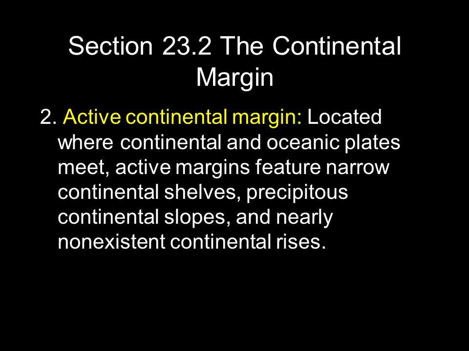 Section 23.2 The Continental Margin 2. Active continental margin: Located where continental and oceanic plates meet, active margins feature narrow con