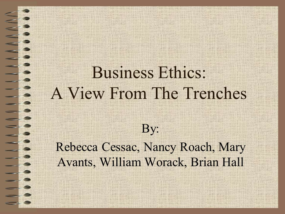 Business Ethics: A View From The Trenches By: Rebecca Cessac, Nancy Roach, Mary Avants, William Worack, Brian Hall