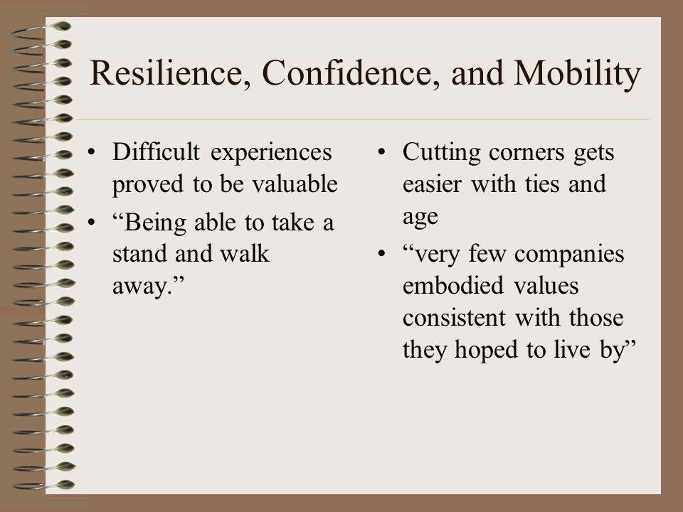 Resilience, Confidence, and Mobility Difficult experiences proved to be valuable Being able to take a stand and walk away. Cutting corners gets easier with ties and age very few companies embodied values consistent with those they hoped to live by