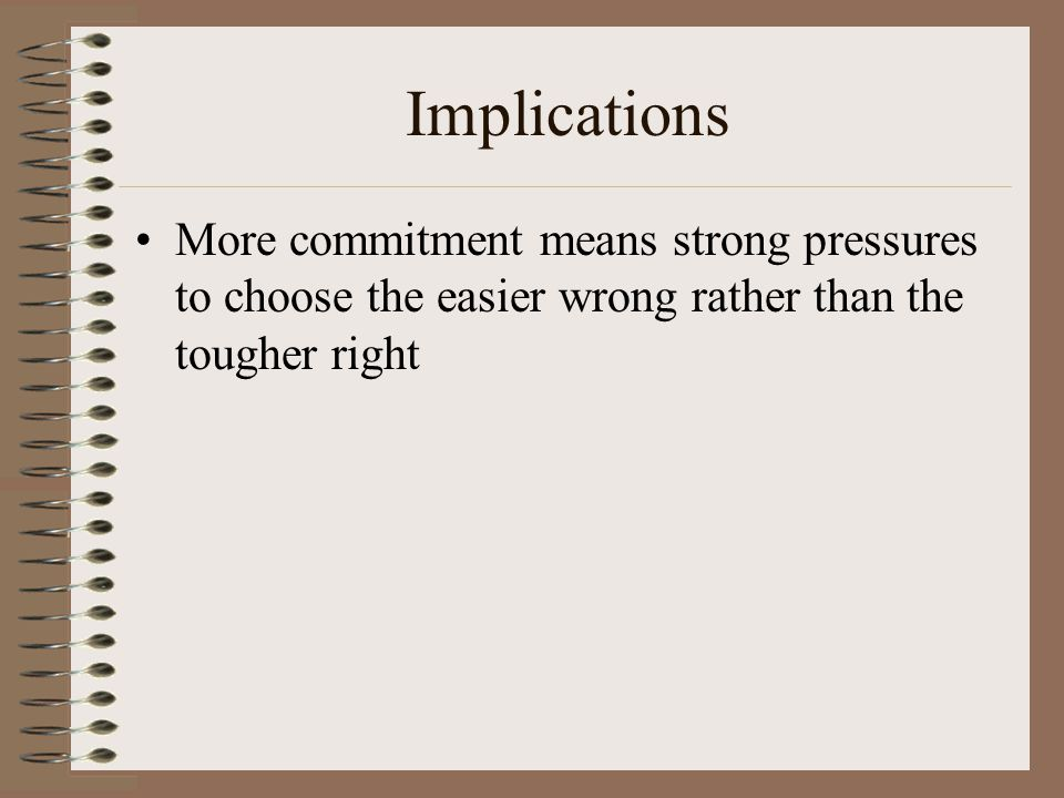 Implications More commitment means strong pressures to choose the easier wrong rather than the tougher right