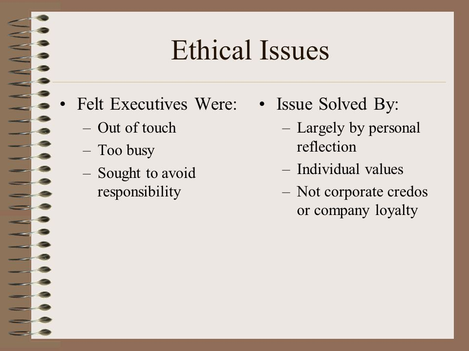 Ethical Issues Felt Executives Were: –Out of touch –Too busy –Sought to avoid responsibility Issue Solved By: –Largely by personal reflection –Individual values –Not corporate credos or company loyalty