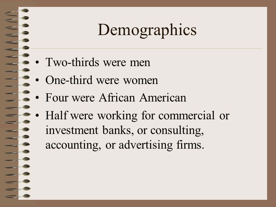 Demographics Two-thirds were men One-third were women Four were African American Half were working for commercial or investment banks, or consulting, accounting, or advertising firms.