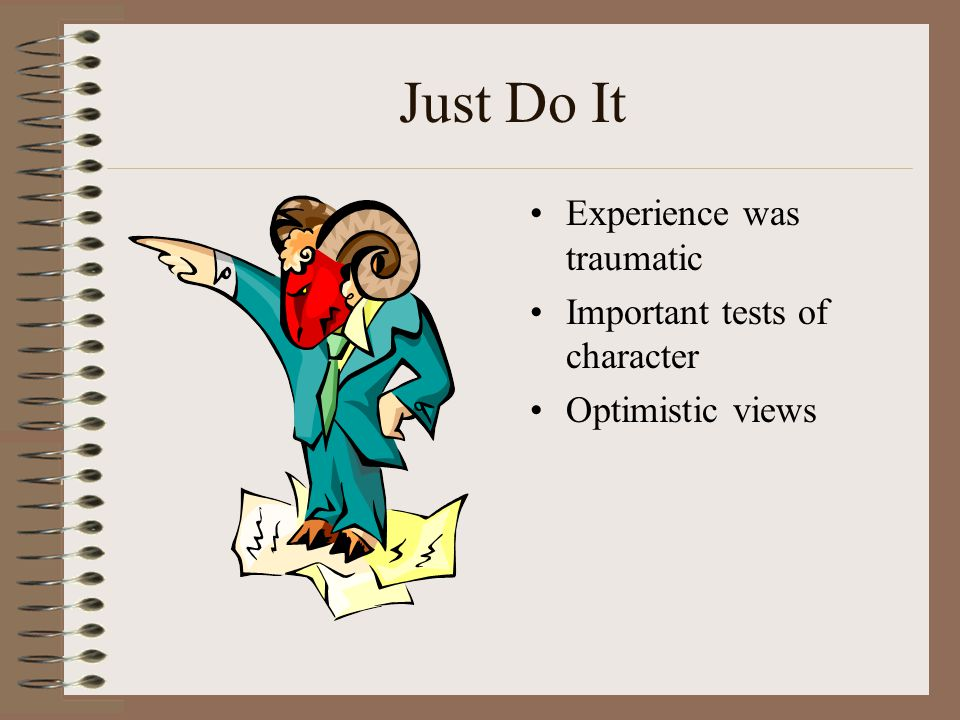 Just Do It Experience was traumatic Important tests of character Optimistic views