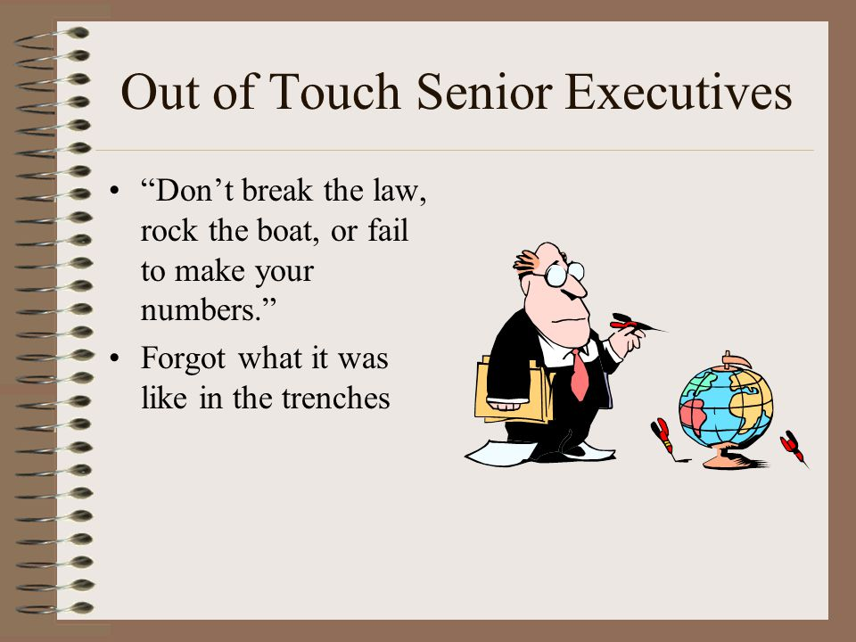 Out of Touch Senior Executives Don't break the law, rock the boat, or fail to make your numbers. Forgot what it was like in the trenches