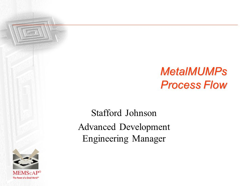 MetalMUMPs Process Flow Stafford Johnson Advanced Development Engineering Manager