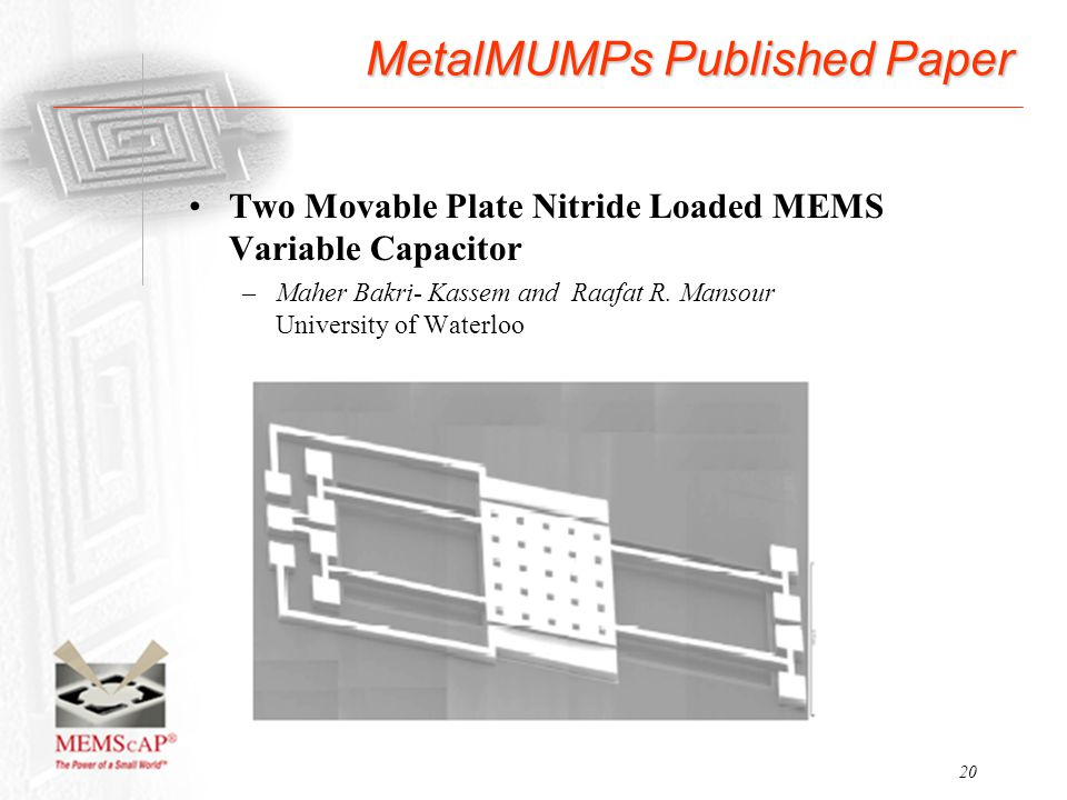 20 MetalMUMPs Published Paper Two Movable Plate Nitride Loaded MEMS Variable Capacitor –Maher Bakri- Kassem and Raafat R. Mansour University of Waterl