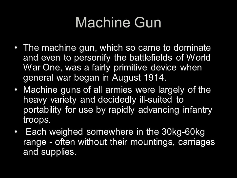 Machine Gun The machine gun, which so came to dominate and even to personify the battlefields of World War One, was a fairly primitive device when general war began in August 1914.