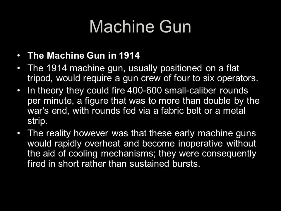 Machine Gun The Machine Gun in 1914 The 1914 machine gun, usually positioned on a flat tripod, would require a gun crew of four to six operators.