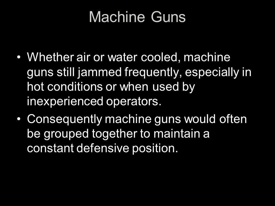 Machine Guns Whether air or water cooled, machine guns still jammed frequently, especially in hot conditions or when used by inexperienced operators.