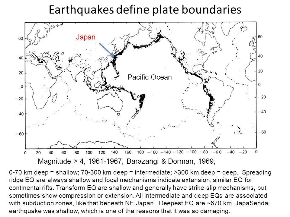 Earthquakes define plate boundaries 0-70 km deep = shallow; 70-300 km deep = intermediate; >300 km deep = deep.