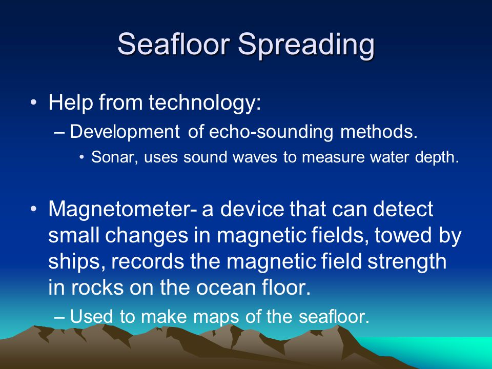 Seafloor Spreading Help from technology: –Development of echo-sounding methods.
