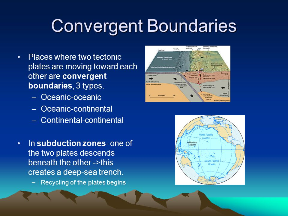 Convergent Boundaries Places where two tectonic plates are moving toward each other are convergent boundaries, 3 types.