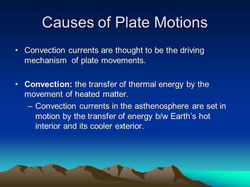 Causes of Plate Motions Convection currents are thought to be the driving mechanism of plate movements.