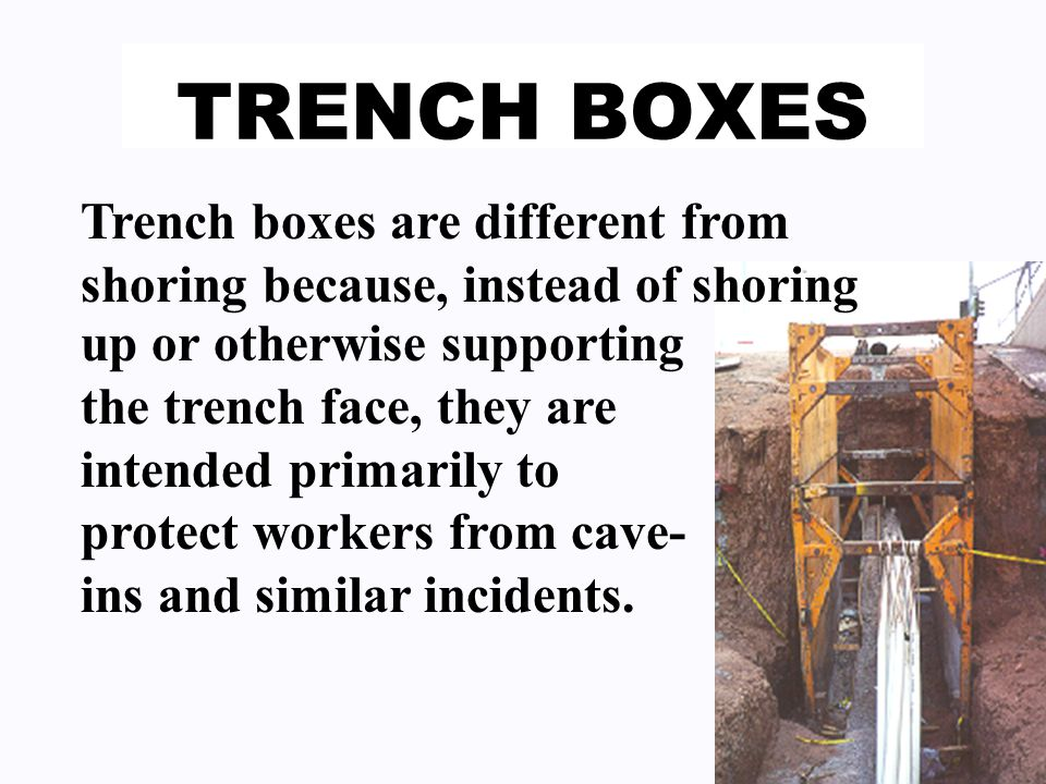 TRENCH BOXES Trench boxes are different from shoring because, instead of shoring up or otherwise supporting the trench face, they are intended primarily to protect workers from cave- ins and similar incidents.