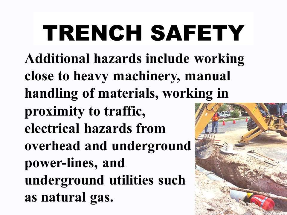 TRENCH SAFETY Additional hazards include working close to heavy machinery, manual handling of materials, working in proximity to traffic, electrical hazards from overhead and underground power-lines, and underground utilities such as natural gas.