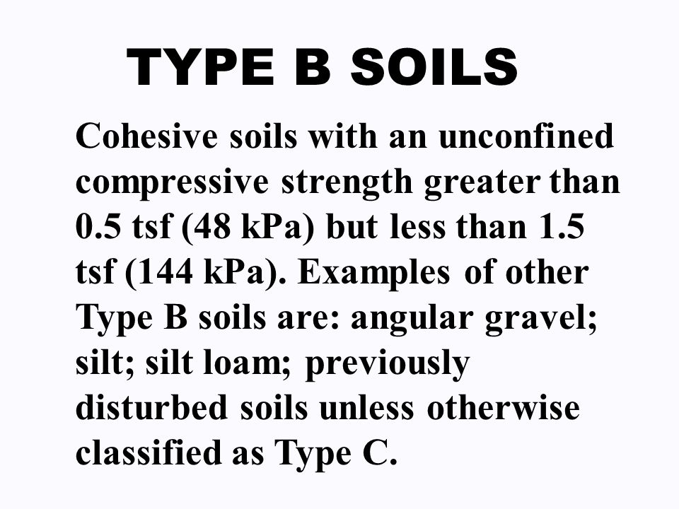 TYPE B SOILS Cohesive soils with an unconfined compressive strength greater than 0.5 tsf (48 kPa) but less than 1.5 tsf (144 kPa). Examples of other T