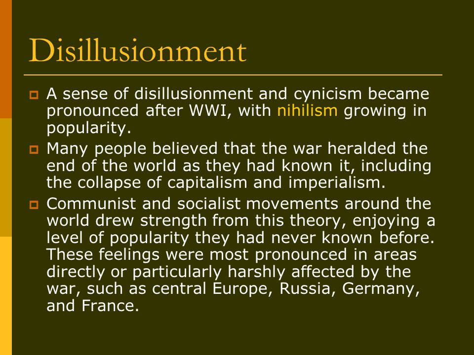 Disillusionment  A sense of disillusionment and cynicism became pronounced after WWI, with nihilism growing in popularity.