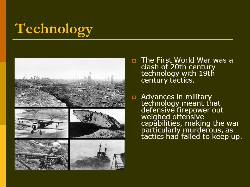 Technology  The First World War was a clash of 20th century technology with 19th century tactics.