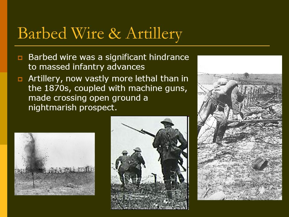 Barbed Wire & Artillery  Barbed wire was a significant hindrance to massed infantry advances  Artillery, now vastly more lethal than in the 1870s, coupled with machine guns, made crossing open ground a nightmarish prospect.