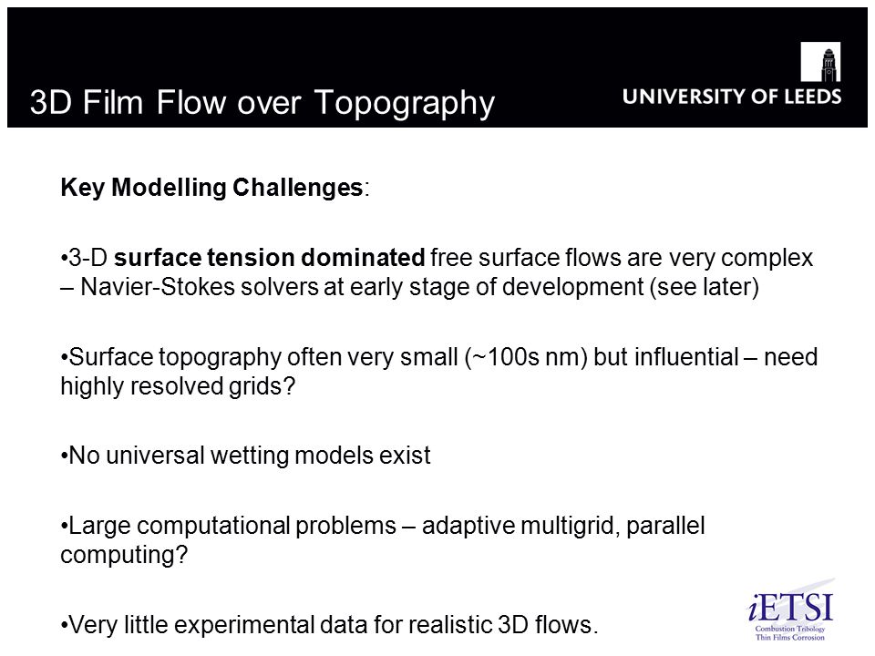 3D Film Flow over Topography Key Modelling Challenges: 3-D surface tension dominated free surface flows are very complex – Navier-Stokes solvers at early stage of development (see later) Surface topography often very small (~100s nm) but influential – need highly resolved grids.