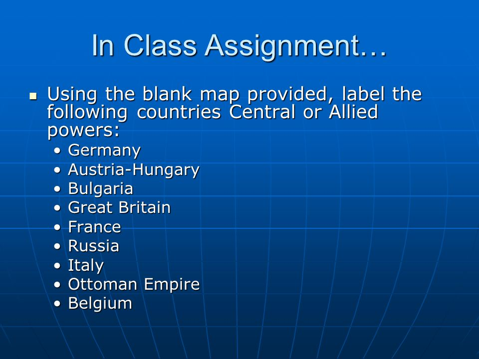 In Class Assignment… Using the blank map provided, label the following countries Central or Allied powers: Using the blank map provided, label the fol