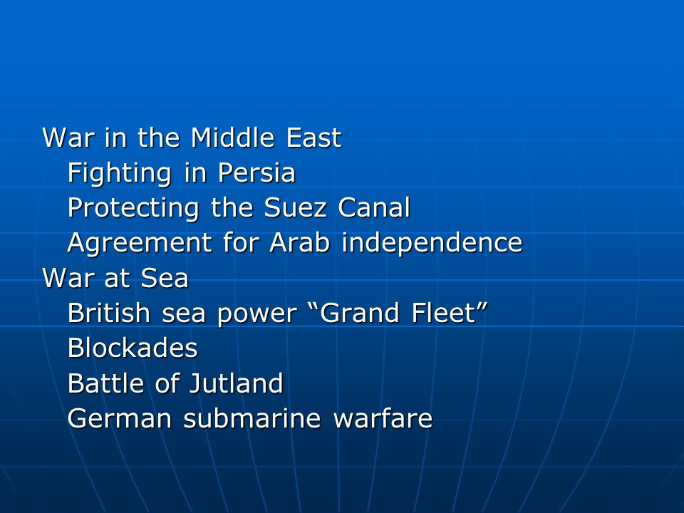 "War in the Middle East Fighting in Persia Protecting the Suez Canal Agreement for Arab independence War at Sea British sea power ""Grand Fleet"" Blockad"