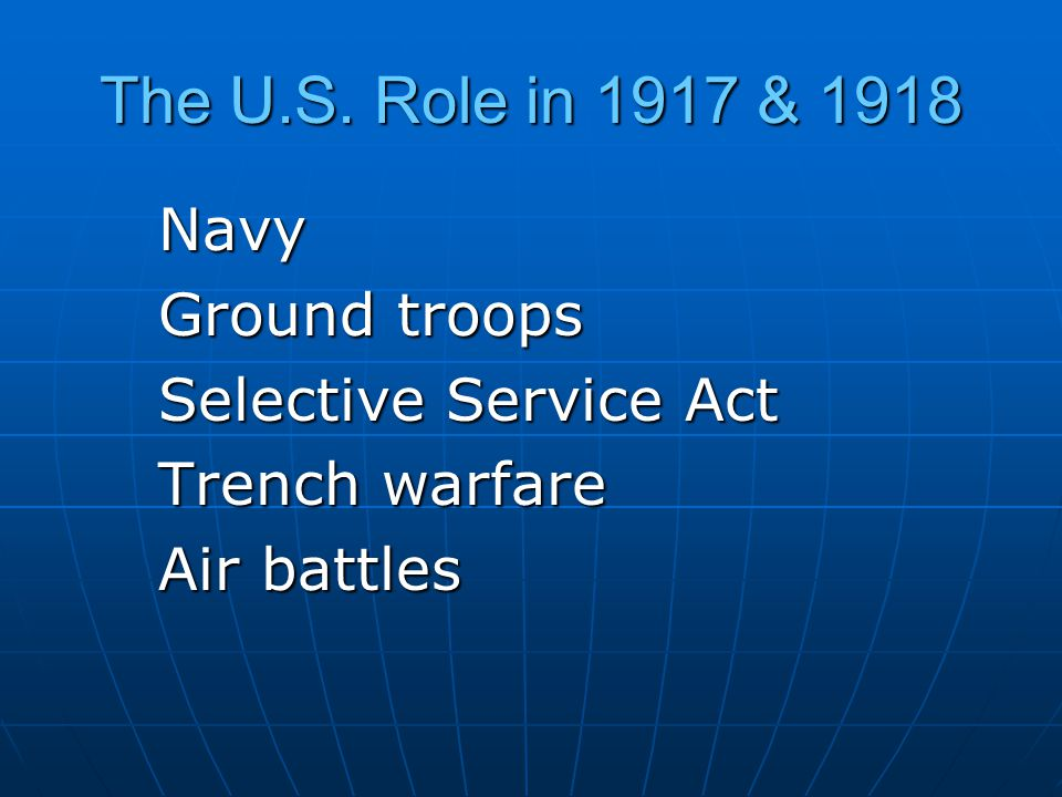 The U.S. Role in 1917 & 1918 Navy Ground troops Selective Service Act Trench warfare Air battles
