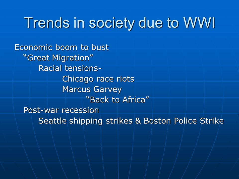 "Trends in society due to WWI Economic boom to bust ""Great Migration"" Racial tensions- Chicago race riots Marcus Garvey ""Back to Africa"" Post-war reces"