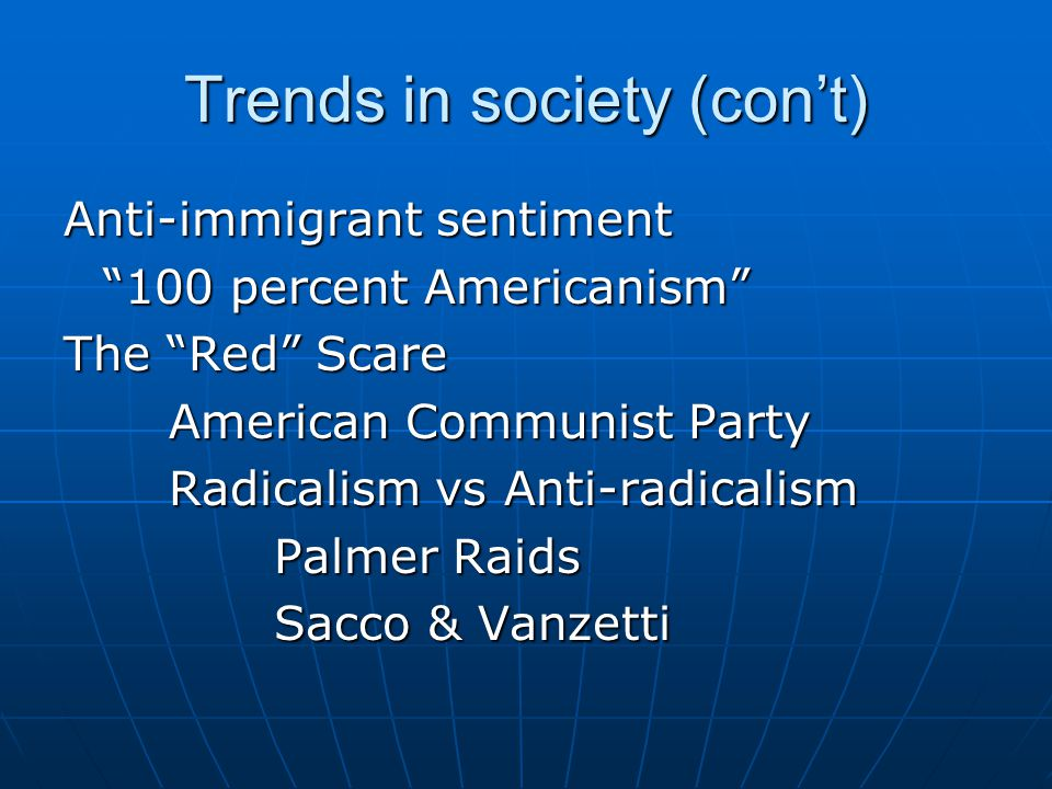 "Trends in society (con't) Anti-immigrant sentiment ""100 percent Americanism"" The ""Red"" Scare American Communist Party Radicalism vs Anti-radicalism Pa"