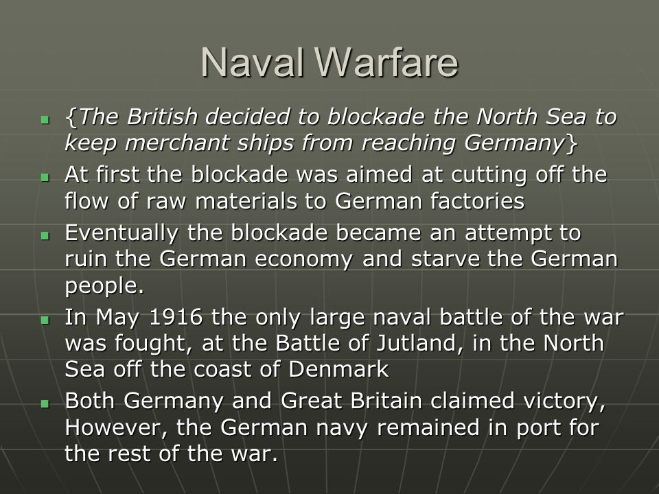 Naval Warfare {The British decided to blockade the North Sea to keep merchant ships from reaching Germany} {The British decided to blockade the North Sea to keep merchant ships from reaching Germany} At first the blockade was aimed at cutting off the flow of raw materials to German factories At first the blockade was aimed at cutting off the flow of raw materials to German factories Eventually the blockade became an attempt to ruin the German economy and starve the German people.