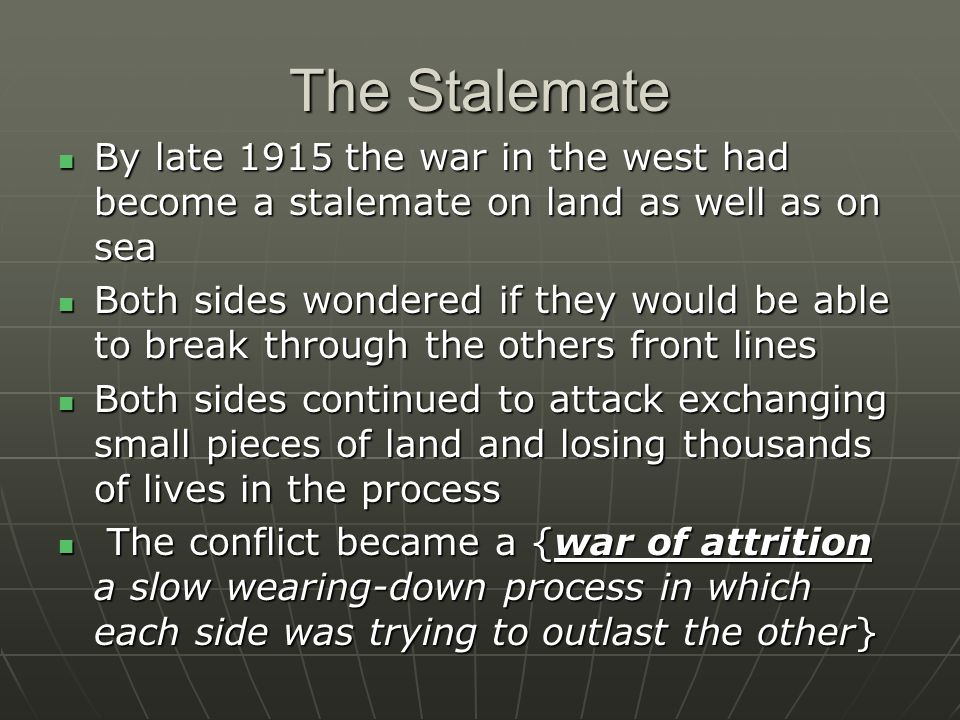 The Stalemate By late 1915 the war in the west had become a stalemate on land as well as on sea By late 1915 the war in the west had become a stalemate on land as well as on sea Both sides wondered if they would be able to break through the others front lines Both sides wondered if they would be able to break through the others front lines Both sides continued to attack exchanging small pieces of land and losing thousands of lives in the process Both sides continued to attack exchanging small pieces of land and losing thousands of lives in the process The conflict became a {war of attrition a slow wearing-down process in which each side was trying to outlast the other} The conflict became a {war of attrition a slow wearing-down process in which each side was trying to outlast the other}