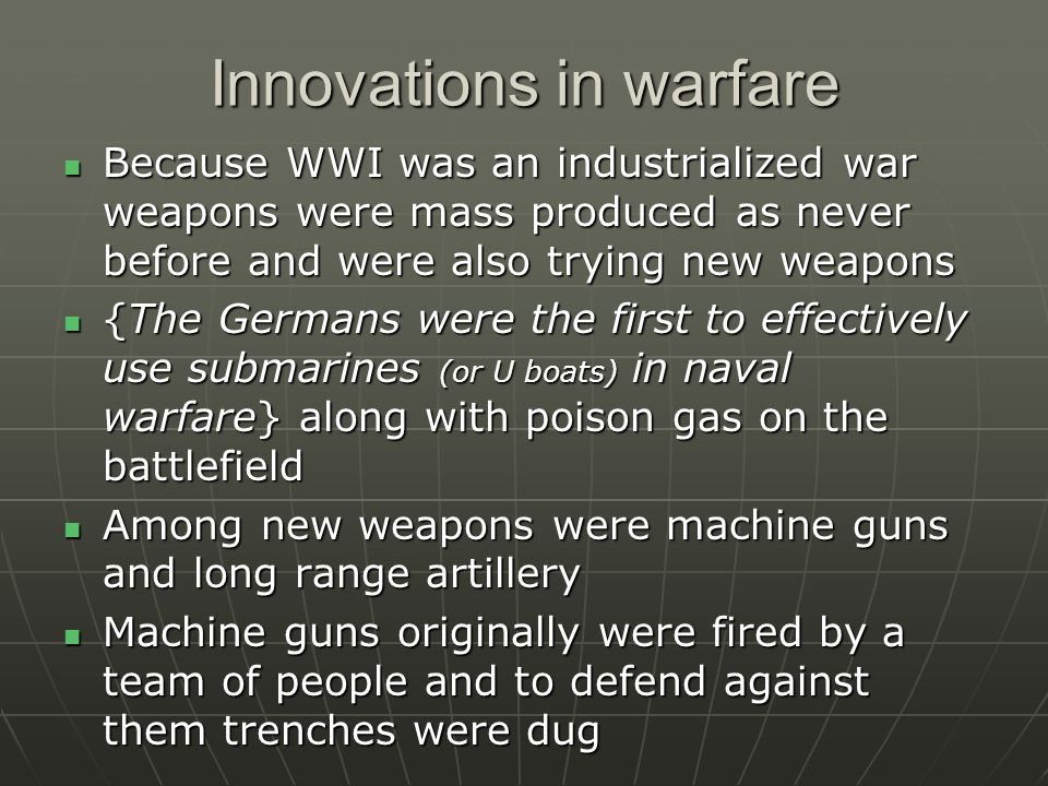 Innovations in warfare Because WWI was an industrialized war weapons were mass produced as never before and were also trying new weapons Because WWI was an industrialized war weapons were mass produced as never before and were also trying new weapons {The Germans were the first to effectively use submarines (or U boats) in naval warfare} along with poison gas on the battlefield {The Germans were the first to effectively use submarines (or U boats) in naval warfare} along with poison gas on the battlefield Among new weapons were machine guns and long range artillery Among new weapons were machine guns and long range artillery Machine guns originally were fired by a team of people and to defend against them trenches were dug Machine guns originally were fired by a team of people and to defend against them trenches were dug