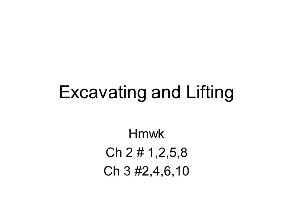 Excavating and Lifting Hmwk Ch 2 # 1,2,5,8 Ch 3 #2,4,6,10