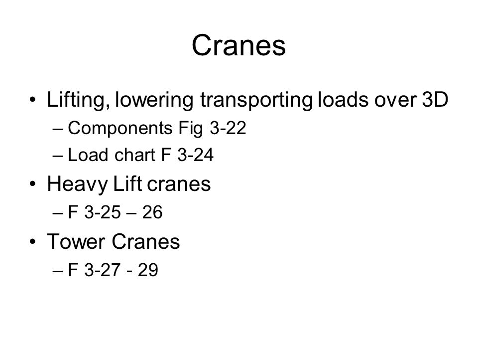 Cranes Lifting, lowering transporting loads over 3D –Components Fig 3-22 –Load chart F 3-24 Heavy Lift cranes –F 3-25 – 26 Tower Cranes –F 3-27 - 29