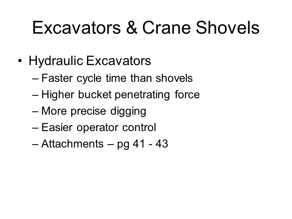 Excavators & Crane Shovels Hydraulic Excavators –Faster cycle time than shovels –Higher bucket penetrating force –More precise digging –Easier operato