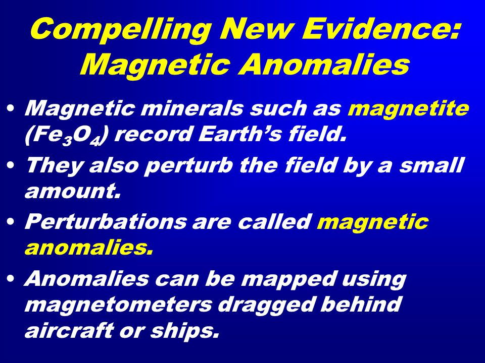Compelling New Evidence: Magnetic Anomalies Magnetic minerals such as magnetite (Fe 3 O 4 ) record Earth's field.