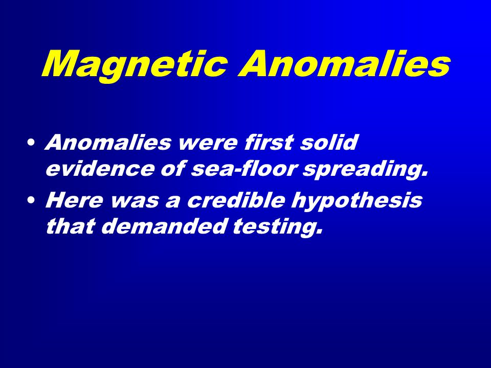 Magnetic Anomalies Anomalies were first solid evidence of sea-floor spreading.