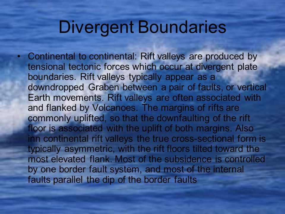 Divergent Boundaries Continental to continental: Rift valleys are produced by tensional tectonic forces which occur at divergent plate boundaries.