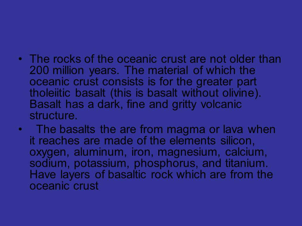 The rocks of the oceanic crust are not older than 200 million years.