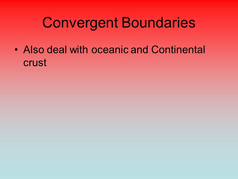 Convergent Boundaries Also deal with oceanic and Continental crust